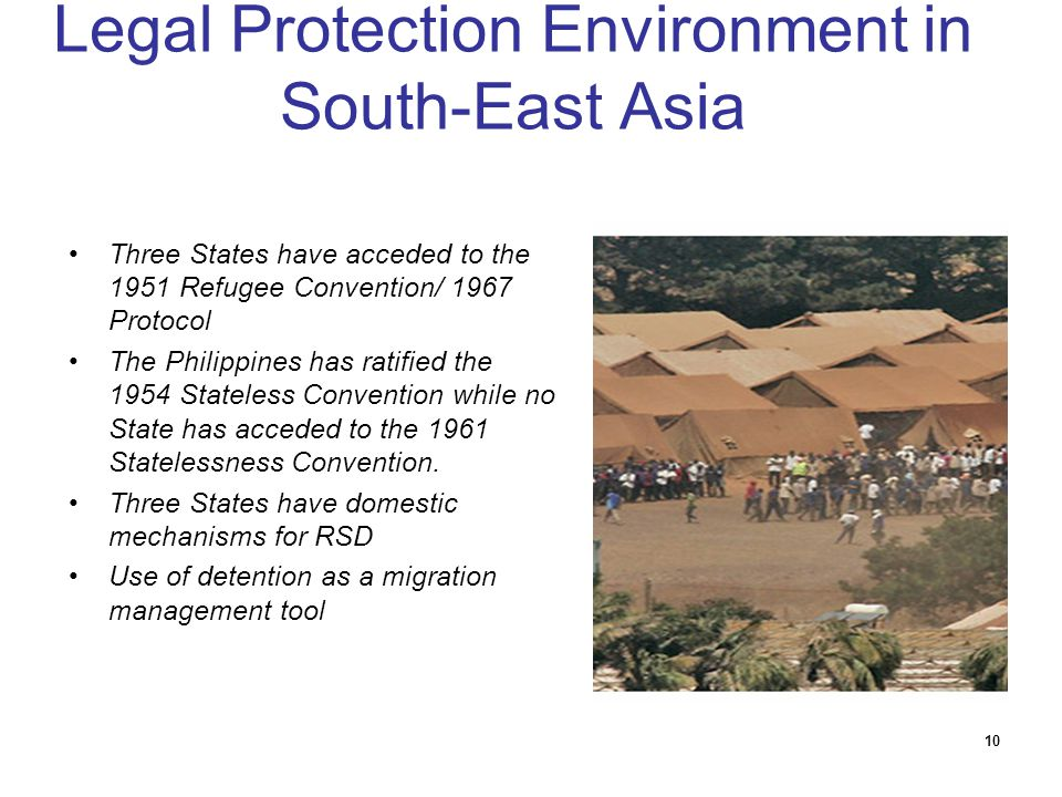 10 Legal Protection Environment in South-East Asia Three States have acceded to the 1951 Refugee Convention/ 1967 Protocol The Philippines has ratifie