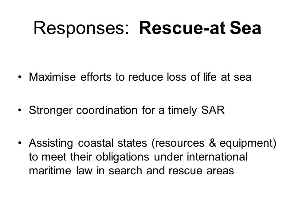 Responses: Rescue-at Sea Maximise efforts to reduce loss of life at sea Stronger coordination for a timely SAR Assisting coastal states (resources & e