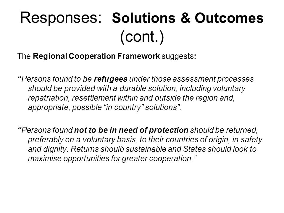 "Responses: Solutions & Outcomes (cont.) The Regional Cooperation Framework suggests: ""Persons found to be refugees under those assessment processes sh"