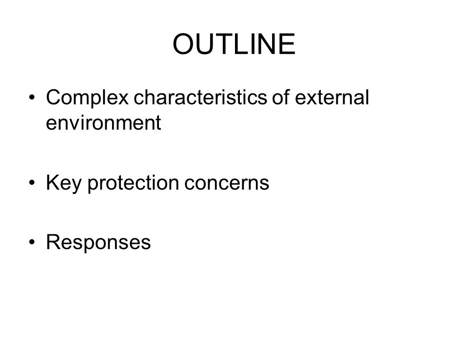 OUTLINE Complex characteristics of external environment Key protection concerns Responses