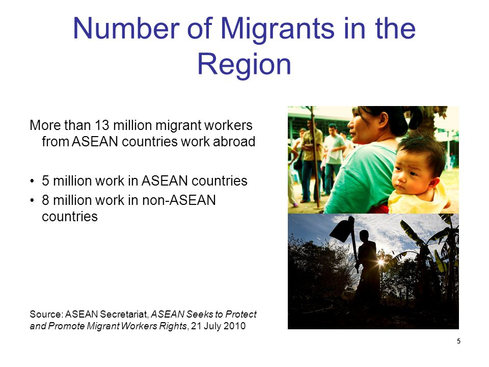 5 Number of Migrants in the Region More than 13 million migrant workers from ASEAN countries work abroad 5 million work in ASEAN countries 8 million w