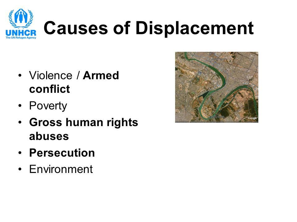 Causes of Displacement Violence / Armed conflict Poverty Gross human rights abuses Persecution Environment