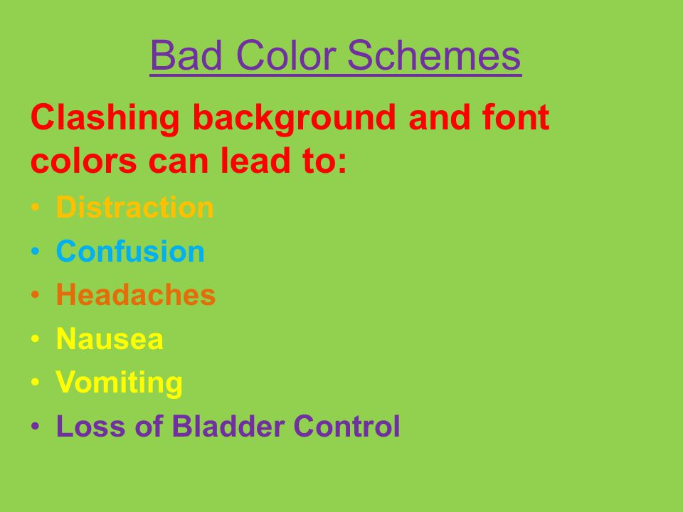 Bad Color Schemes Clashing background and font colors can lead to: Distraction Confusion Headaches Nausea Vomiting Loss of Bladder Control