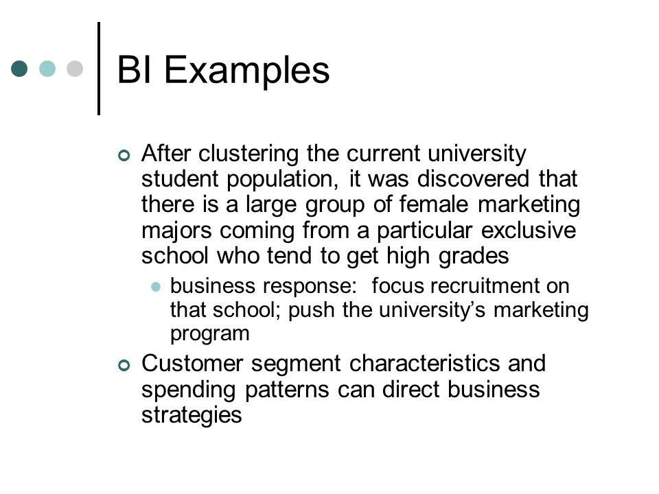 BI Examples After clustering the current university student population, it was discovered that there is a large group of female marketing majors coming from a particular exclusive school who tend to get high grades business response: focus recruitment on that school; push the university's marketing program Customer segment characteristics and spending patterns can direct business strategies