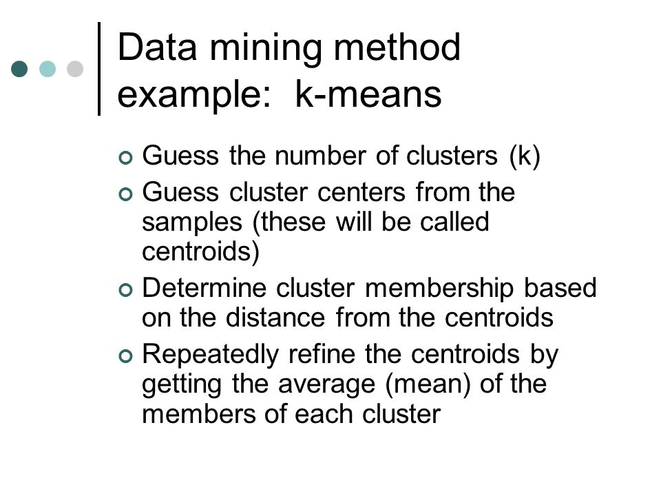 Data mining method example: k-means Guess the number of clusters (k) Guess cluster centers from the samples (these will be called centroids) Determine