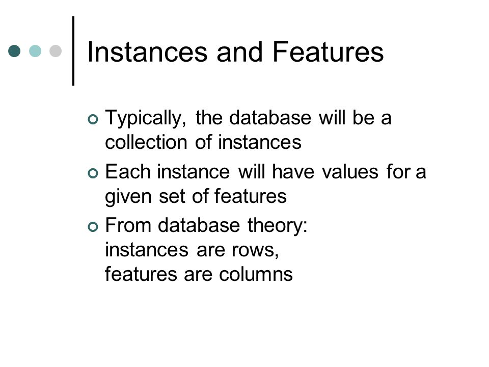 Instances and Features Typically, the database will be a collection of instances Each instance will have values for a given set of features From database theory: instances are rows, features are columns