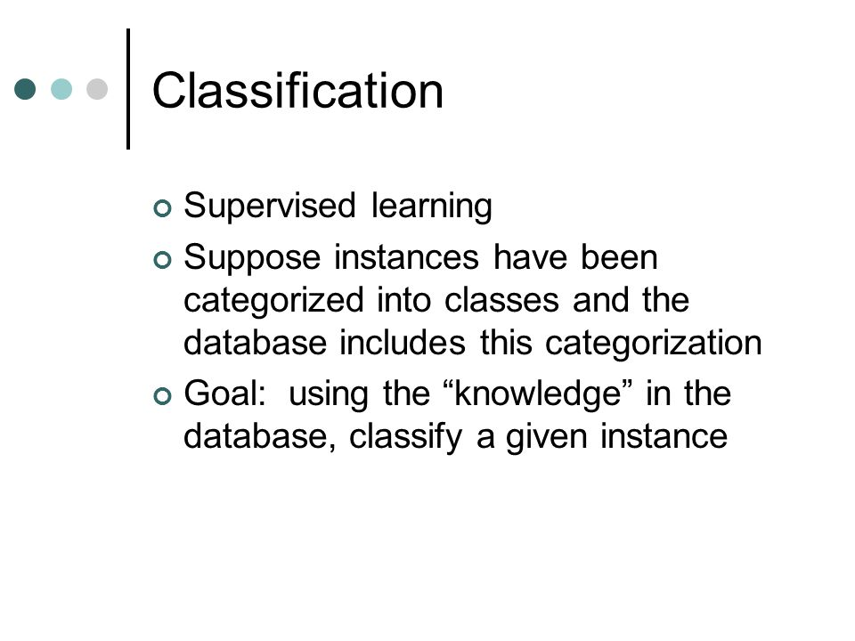 Classification Supervised learning Suppose instances have been categorized into classes and the database includes this categorization Goal: using the knowledge in the database, classify a given instance
