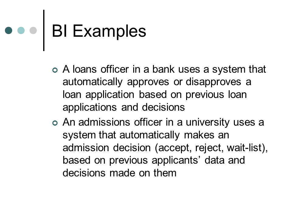 BI Examples A loans officer in a bank uses a system that automatically approves or disapproves a loan application based on previous loan applications