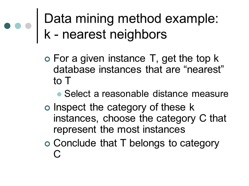 """Data mining method example: k - nearest neighbors For a given instance T, get the top k database instances that are """"nearest"""" to T Select a reasonable"""