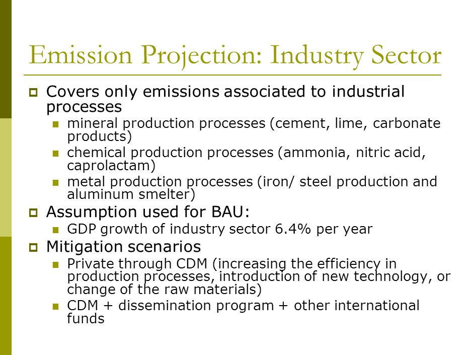 Emission Projection: Industry Sector  Covers only emissions associated to industrial processes mineral production processes (cement, lime, carbonate products) chemical production processes (ammonia, nitric acid, caprolactam) metal production processes (iron/ steel production and aluminum smelter)  Assumption used for BAU: GDP growth of industry sector 6.4% per year  Mitigation scenarios Private through CDM (increasing the efficiency in production processes, introduction of new technology, or change of the raw materials) CDM + dissemination program + other international funds