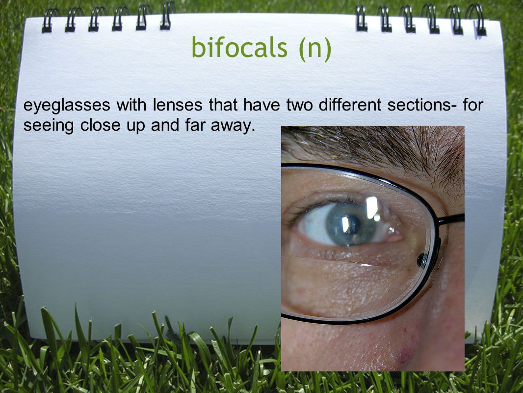 bifocals (n) eyeglasses with lenses that have two different sections- for seeing close up and far away.