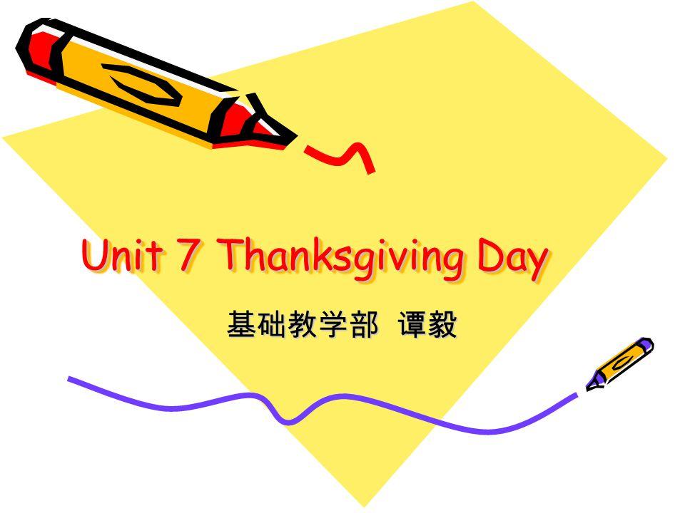 Unit 7 Thanksgiving Day 基础教学部 谭毅