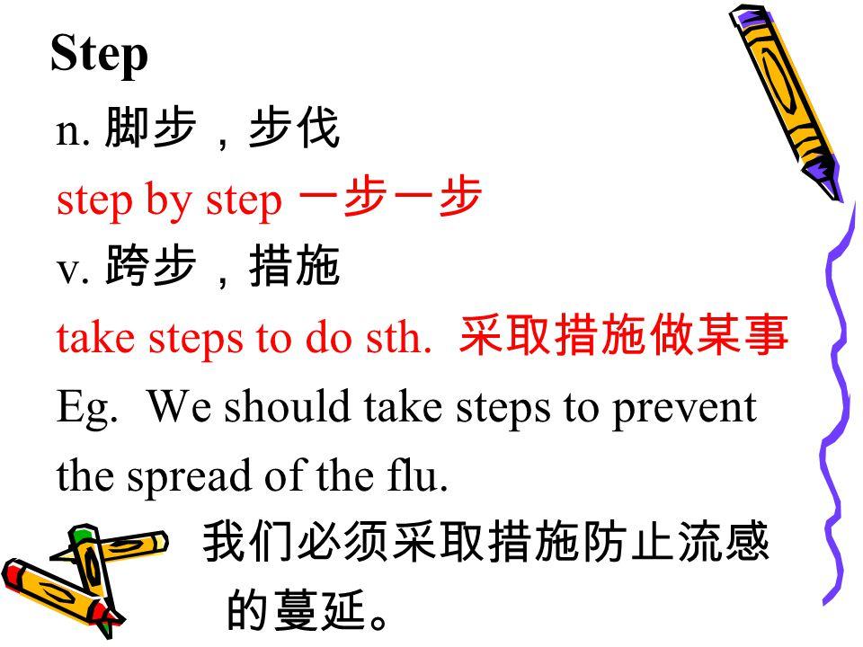 Step n. 脚步,步伐 step by step 一步一步 v. 跨步,措施 take steps to do sth.