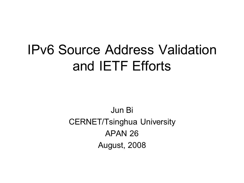 IPv6 Source Address Validation and IETF Efforts Jun Bi CERNET/Tsinghua University APAN 26 August, 2008