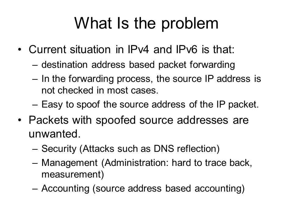 What Is the problem Current situation in IPv4 and IPv6 is that: –destination address based packet forwarding –In the forwarding process, the source IP