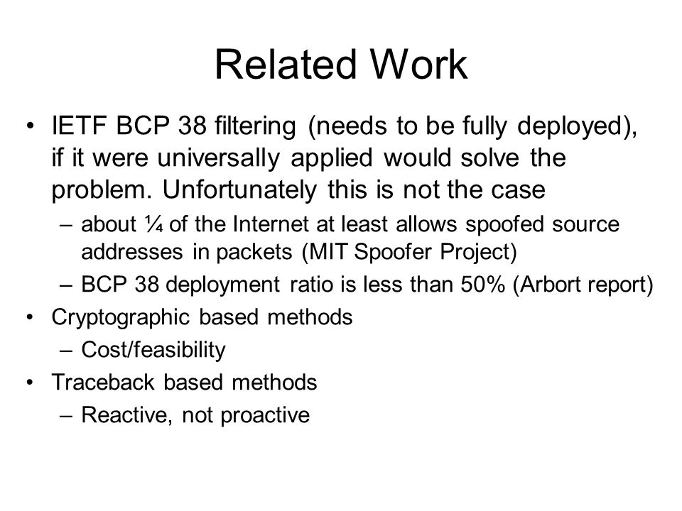 Related Work IETF BCP 38 filtering (needs to be fully deployed), if it were universally applied would solve the problem. Unfortunately this is not the