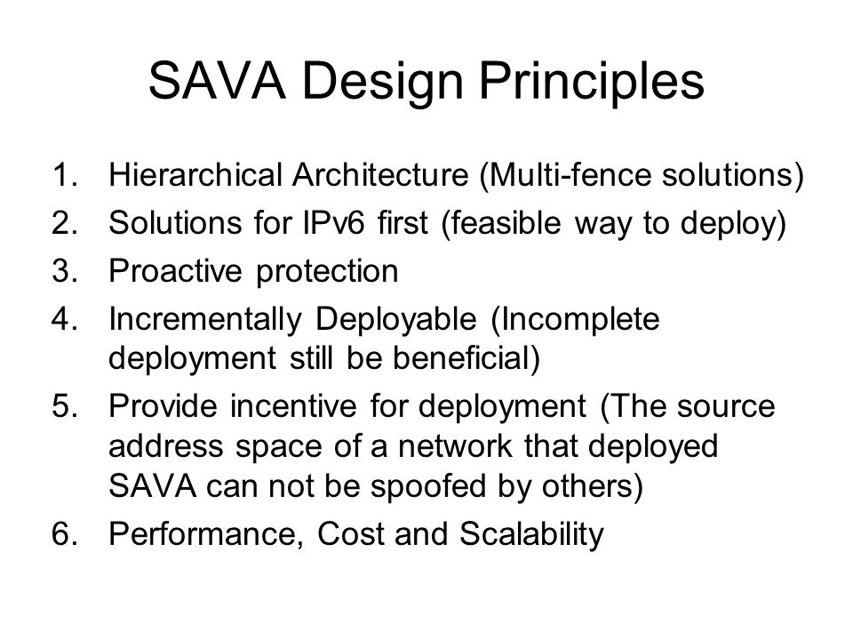 SAVA Design Principles 1.Hierarchical Architecture (Multi-fence solutions) 2.Solutions for IPv6 first (feasible way to deploy) 3.Proactive protection