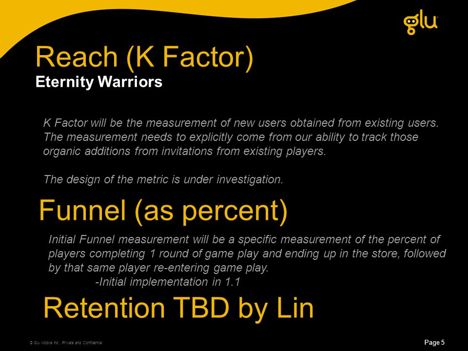 Reach (K Factor) © Glu Mobile Inc., Private and Confidential Page 5 Eternity Warriors K Factor will be the measurement of new users obtained from existing users.