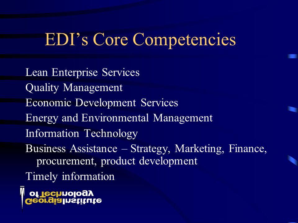 EDI's Core Competencies Lean Enterprise Services Quality Management Economic Development Services Energy and Environmental Management Information Technology Business Assistance – Strategy, Marketing, Finance, procurement, product development Timely information