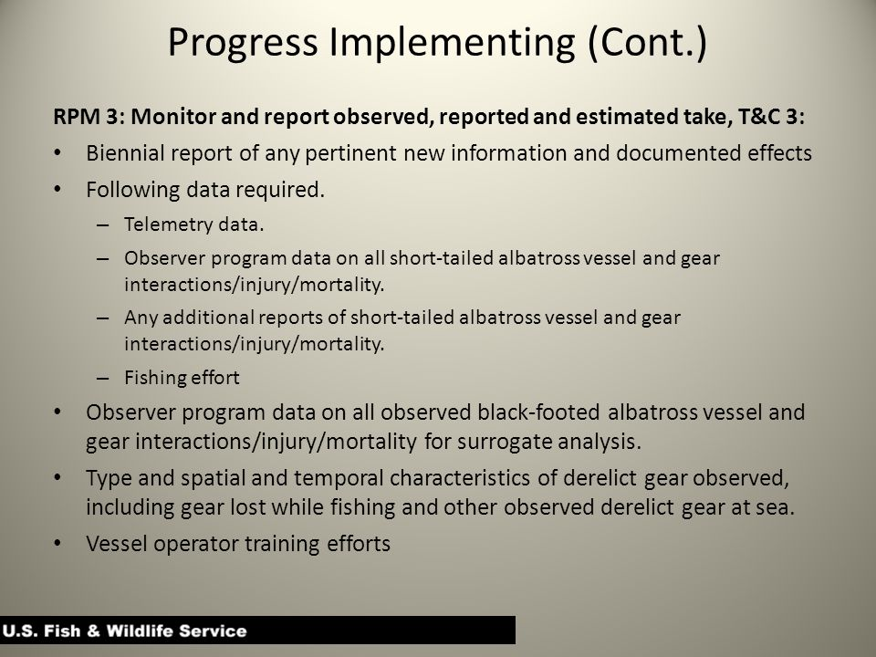 Progress Implementing (Cont.) RPM 3: Monitor and report observed, reported and estimated take, T&C 3: Biennial report of any pertinent new information and documented effects Following data required.