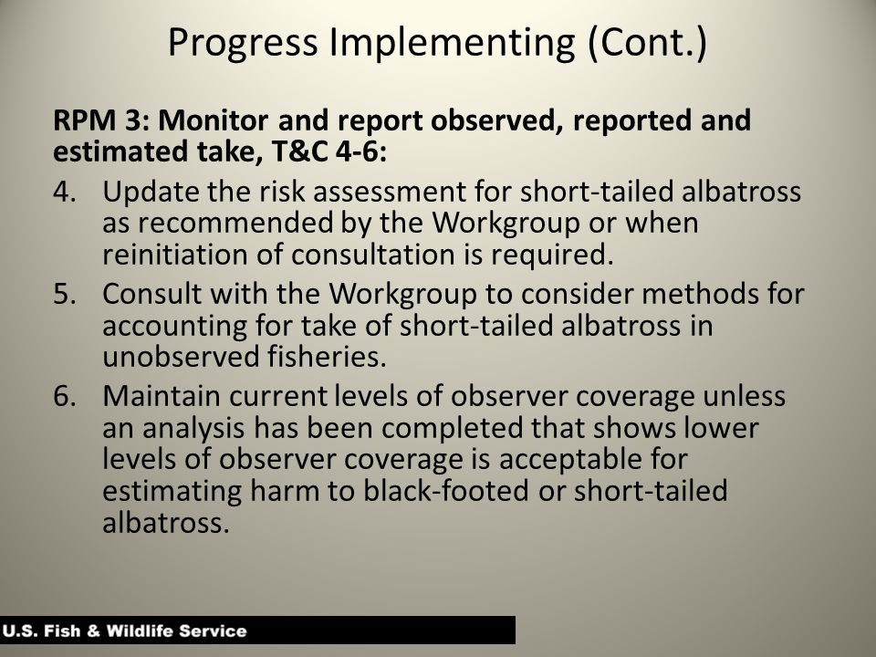 Progress Implementing (Cont.) RPM 3: Monitor and report observed, reported and estimated take, T&C 4-6: 4.Update the risk assessment for short-tailed albatross as recommended by the Workgroup or when reinitiation of consultation is required.