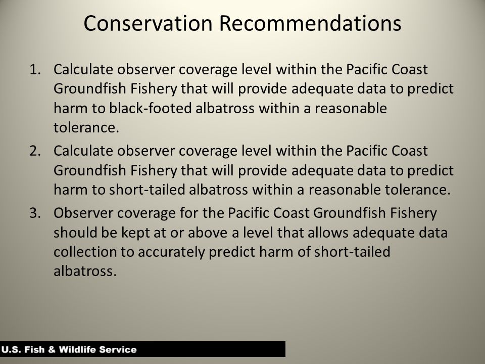 Conservation Recommendations 1.Calculate observer coverage level within the Pacific Coast Groundfish Fishery that will provide adequate data to predict harm to black-footed albatross within a reasonable tolerance.