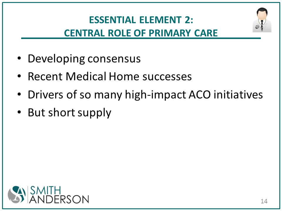ESSENTIAL ELEMENT 2: CENTRAL ROLE OF PRIMARY CARE Developing consensus Recent Medical Home successes Drivers of so many high-impact ACO initiatives Bu