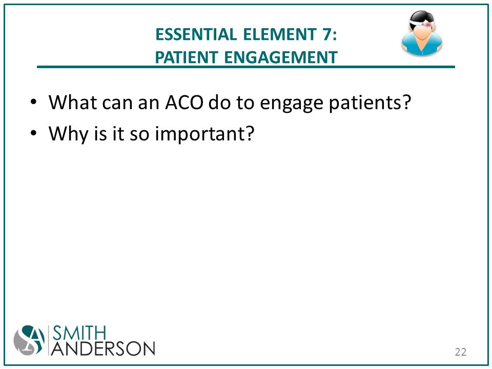 ESSENTIAL ELEMENT 7: PATIENT ENGAGEMENT What can an ACO do to engage patients? Why is it so important? 22