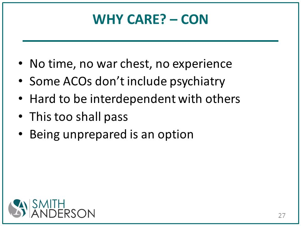 WHY CARE? – CON No time, no war chest, no experience Some ACOs don't include psychiatry Hard to be interdependent with others This too shall pass Bein
