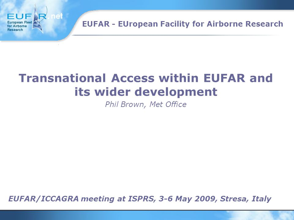 EUFAR - EUropean Facility for Airborne Research EUFAR/ICCAGRA meeting at ISPRS, 3-6 May 2009, Stresa, Italy Transnational Access within EUFAR and its wider development Phil Brown, Met Office