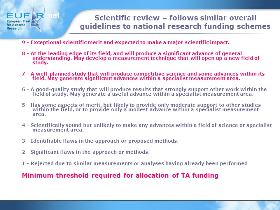 Scientific review – follows similar overall guidelines to national research funding schemes 9 - Exceptional scientific merit and expected to make a major scientific impact.