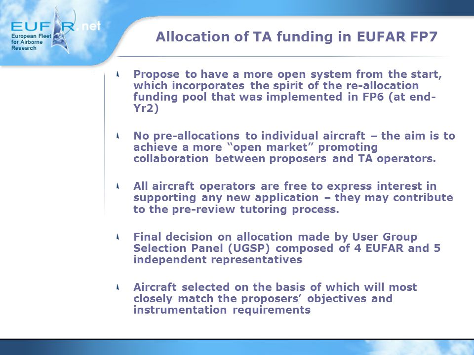 Allocation of TA funding in EUFAR FP7 Propose to have a more open system from the start, which incorporates the spirit of the re-allocation funding pool that was implemented in FP6 (at end- Yr2) No pre-allocations to individual aircraft – the aim is to achieve a more open market promoting collaboration between proposers and TA operators.
