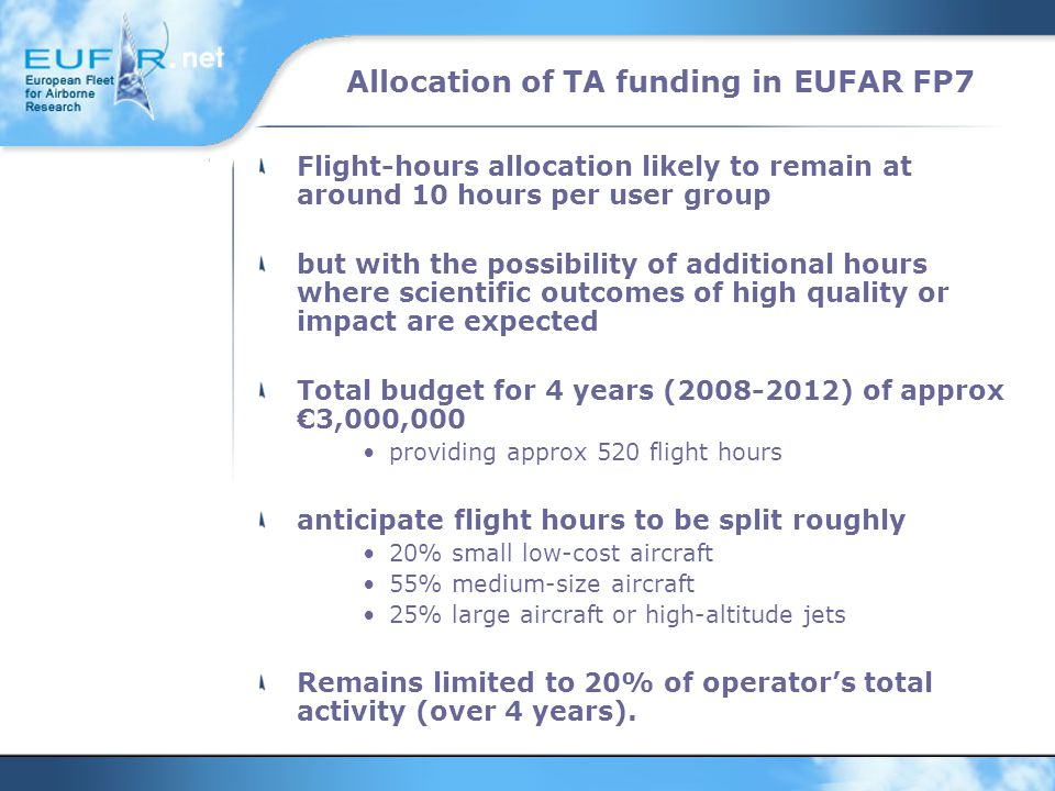 Allocation of TA funding in EUFAR FP7 Flight-hours allocation likely to remain at around 10 hours per user group but with the possibility of additional hours where scientific outcomes of high quality or impact are expected Total budget for 4 years (2008-2012) of approx €3,000,000 providing approx 520 flight hours anticipate flight hours to be split roughly 20% small low-cost aircraft 55% medium-size aircraft 25% large aircraft or high-altitude jets Remains limited to 20% of operator's total activity (over 4 years).