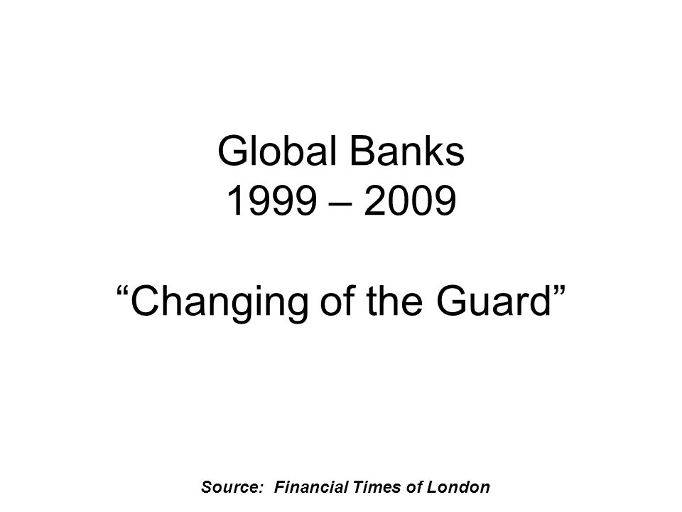 Source: Financial Times of London Global Banks 1999 – 2009 Changing of the Guard