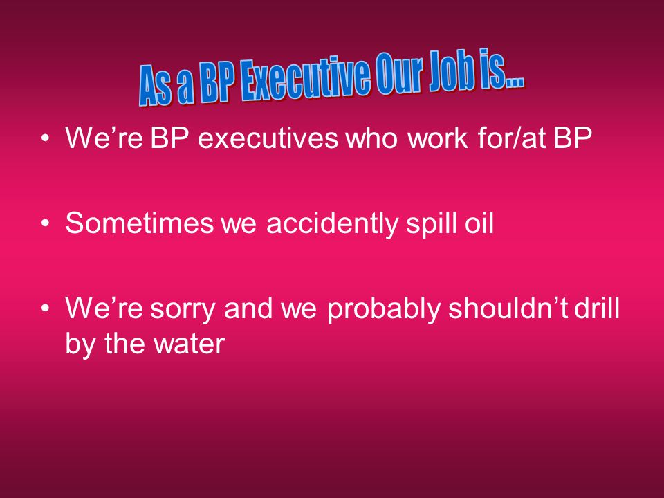 We're BP executives who work for/at BP Sometimes we accidently spill oil We're sorry and we probably shouldn't drill by the water