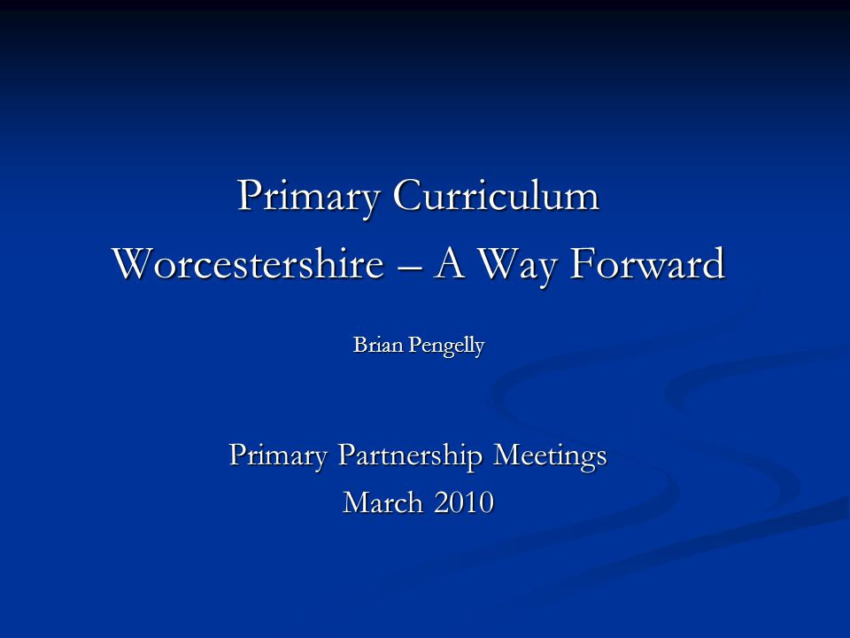 Primary Curriculum Worcestershire – A Way Forward Brian Pengelly Primary Partnership Meetings March 2010