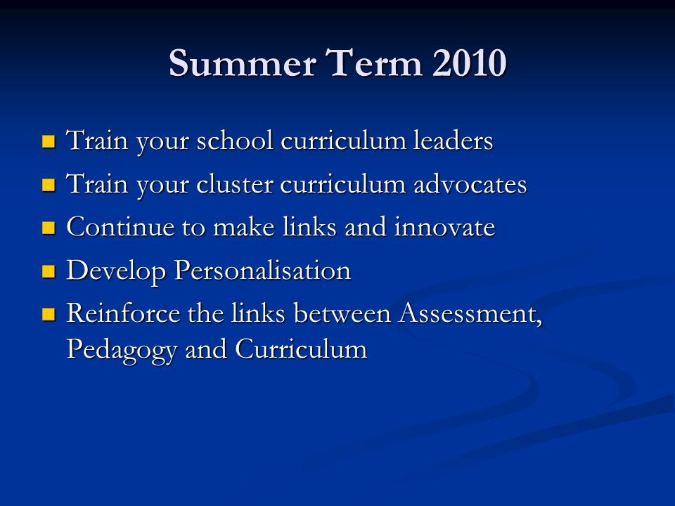 Summer Term 2010 Train your school curriculum leaders Train your school curriculum leaders Train your cluster curriculum advocates Train your cluster curriculum advocates Continue to make links and innovate Continue to make links and innovate Develop Personalisation Develop Personalisation Reinforce the links between Assessment, Pedagogy and Curriculum Reinforce the links between Assessment, Pedagogy and Curriculum