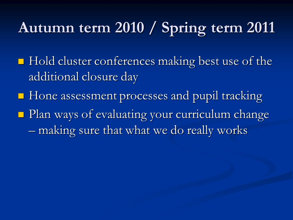 Autumn term 2010 / Spring term 2011 Hold cluster conferences making best use of the additional closure day Hold cluster conferences making best use of the additional closure day Hone assessment processes and pupil tracking Hone assessment processes and pupil tracking Plan ways of evaluating your curriculum change – making sure that what we do really works Plan ways of evaluating your curriculum change – making sure that what we do really works