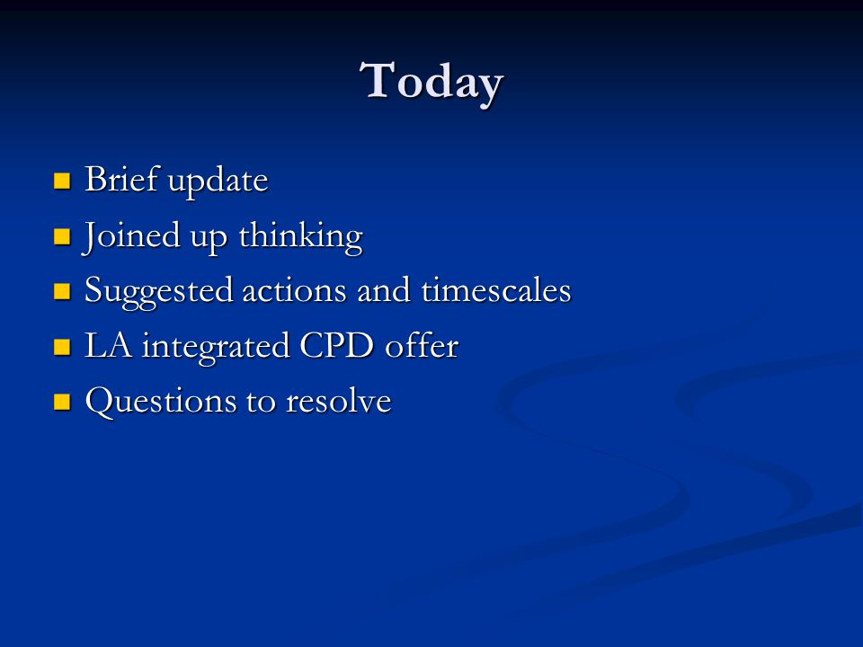 Today Brief update Brief update Joined up thinking Joined up thinking Suggested actions and timescales Suggested actions and timescales LA integrated CPD offer LA integrated CPD offer Questions to resolve Questions to resolve