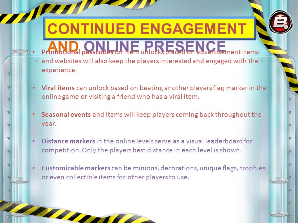CONTINUED ENGAGEMENT AND ONLINE PRESENCE Promotional passcodes for item unlocks placed on advertisement items and websites will also keep the players interested and engaged with the experience.