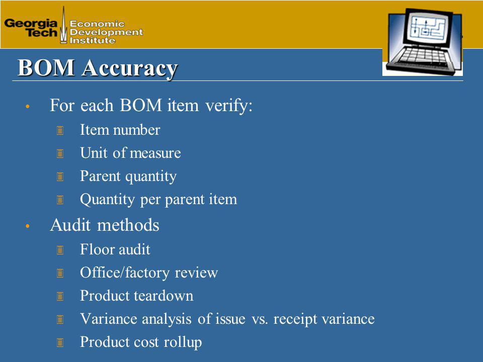 BOM Accuracy For each BOM item verify: 3 Item number 3 Unit of measure 3 Parent quantity 3 Quantity per parent item Audit methods 3 Floor audit 3 Office/factory review 3 Product teardown 3 Variance analysis of issue vs.