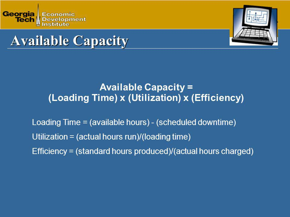 Available Capacity Available Capacity = (Loading Time) x (Utilization) x (Efficiency) Loading Time = (available hours) - (scheduled downtime) Utilization = (actual hours run)/(loading time) Efficiency = (standard hours produced)/(actual hours charged)