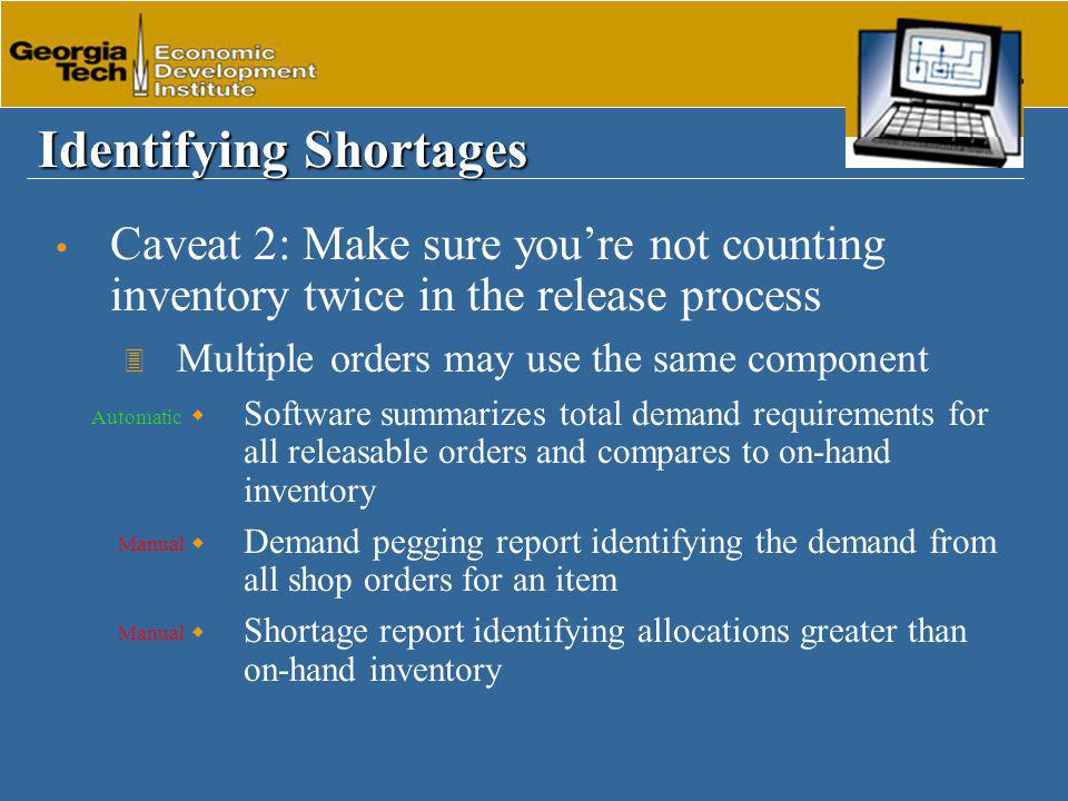 Identifying Shortages Caveat 2: Make sure you're not counting inventory twice in the release process 3 Multiple orders may use the same component  Software summarizes total demand requirements for all releasable orders and compares to on-hand inventory  Demand pegging report identifying the demand from all shop orders for an item  Shortage report identifying allocations greater than on-hand inventory Manual Automatic