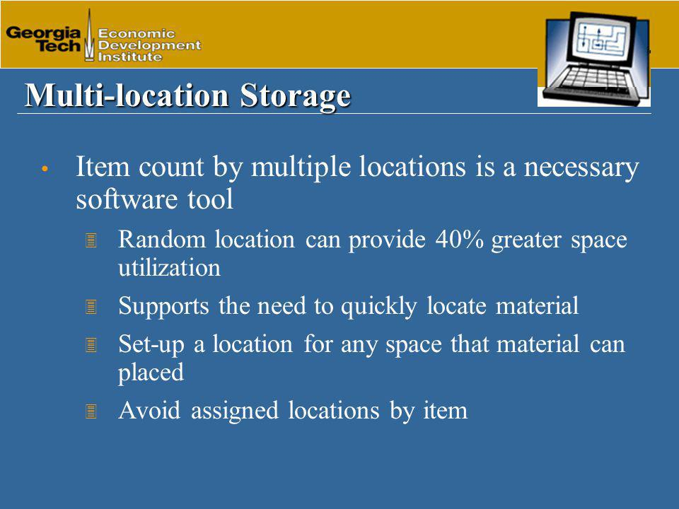 Multi-location Storage Item count by multiple locations is a necessary software tool 3 Random location can provide 40% greater space utilization 3 Supports the need to quickly locate material 3 Set-up a location for any space that material can placed 3 Avoid assigned locations by item