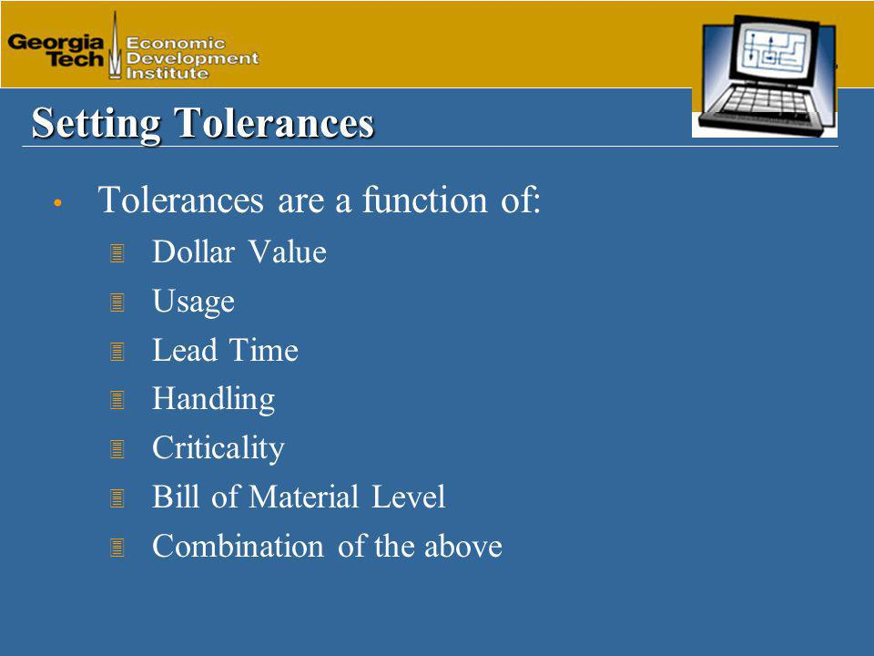 Setting Tolerances Tolerances are a function of: 3 Dollar Value 3 Usage 3 Lead Time 3 Handling 3 Criticality 3 Bill of Material Level 3 Combination of the above