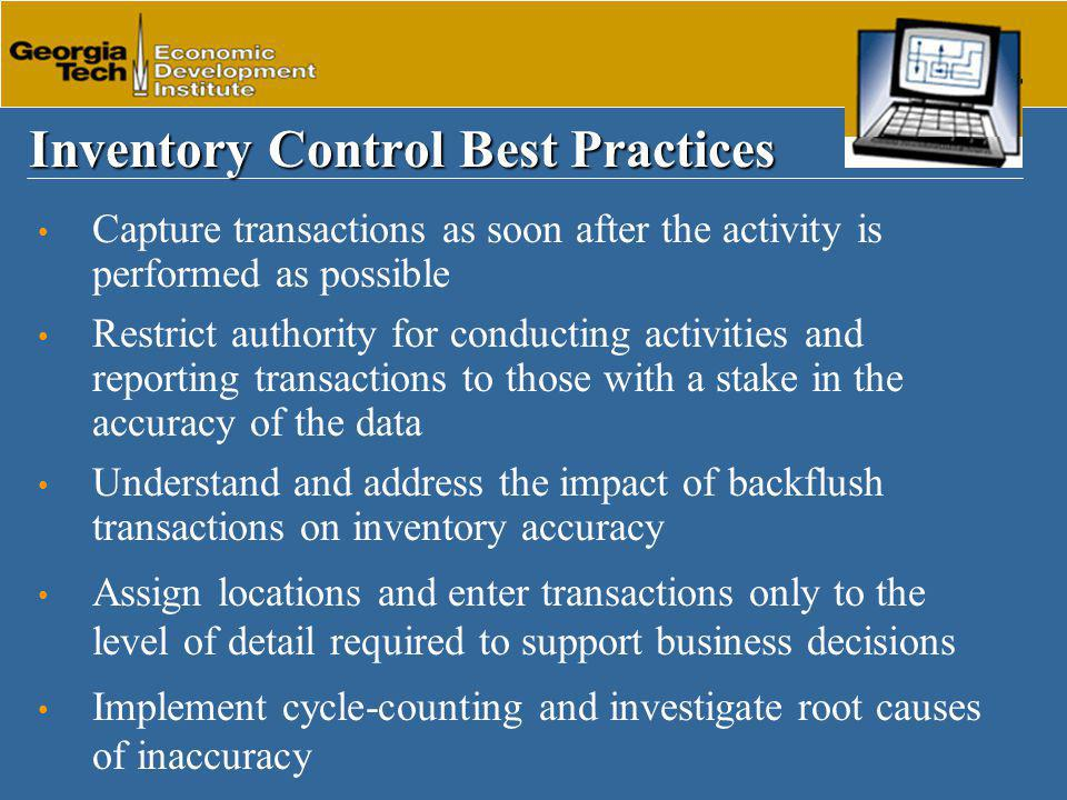 Inventory Control Best Practices Capture transactions as soon after the activity is performed as possible Restrict authority for conducting activities and reporting transactions to those with a stake in the accuracy of the data Understand and address the impact of backflush transactions on inventory accuracy Assign locations and enter transactions only to the level of detail required to support business decisions Implement cycle-counting and investigate root causes of inaccuracy