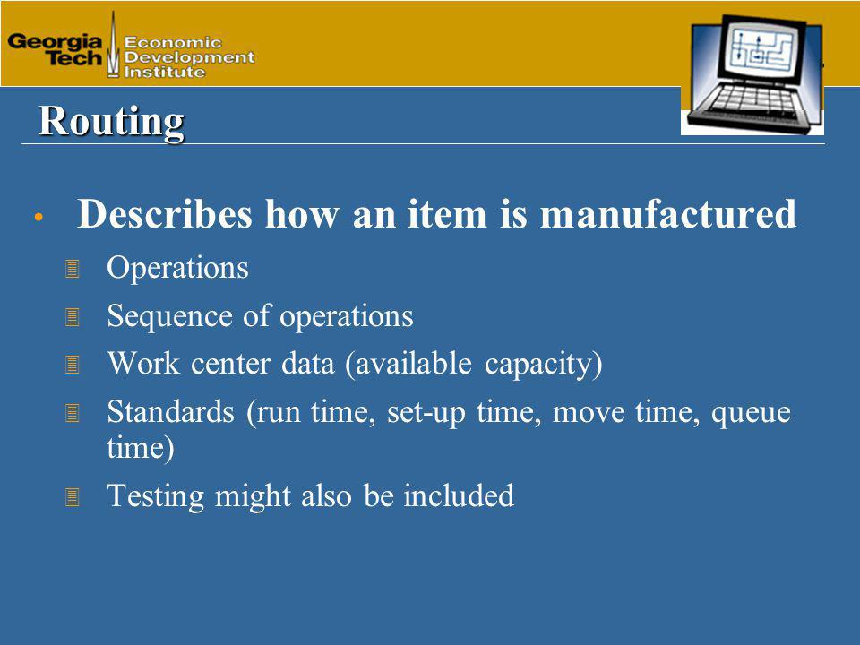 Routing Describes how an item is manufactured 3 Operations 3 Sequence of operations 3 Work center data (available capacity) 3 Standards (run time, set-up time, move time, queue time) 3 Testing might also be included
