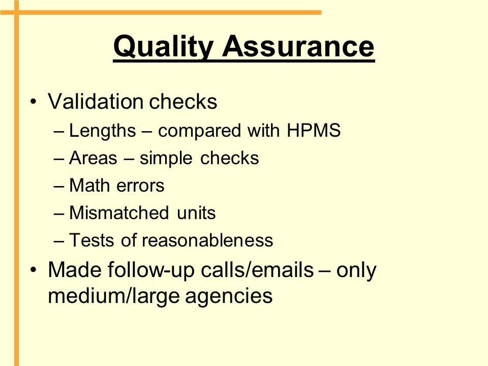 Quality Assurance Validation checks –Lengths – compared with HPMS –Areas – simple checks –Math errors –Mismatched units –Tests of reasonableness Made