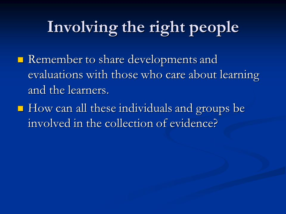 Involving the right people Remember to share developments and evaluations with those who care about learning and the learners.