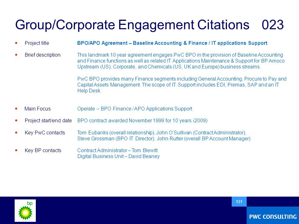  131 Group/Corporate Engagement Citations 023  Project title  Brief description  Main Focus  Project start/end date  Key PwC contacts  Key BP contacts BPO/APO Agreement – Baseline Accounting & Finance / IT applications Support This landmark 10 year agreement engages PwC BPO in the provision of Baseline Accounting and Finance functions as well as related IT Applications Maintenance & Support for BP Amoco Upstream (US), Corporate, and Chemicals (US, UK and Europe) business streams.